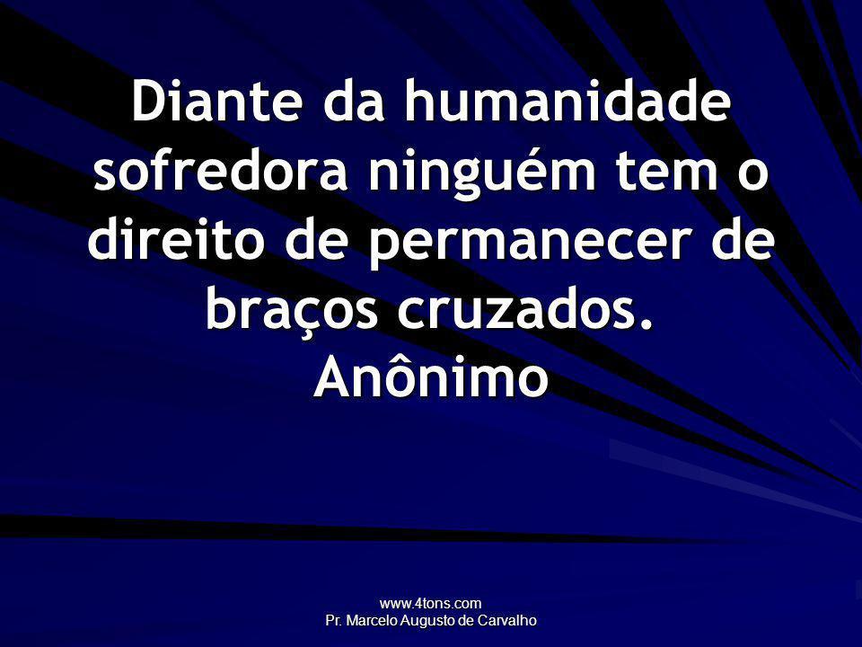 www.4tons.com Pr. Marcelo Augusto de Carvalho Diante da humanidade sofredora ninguém tem o direito de permanecer de braços cruzados. Anônimo