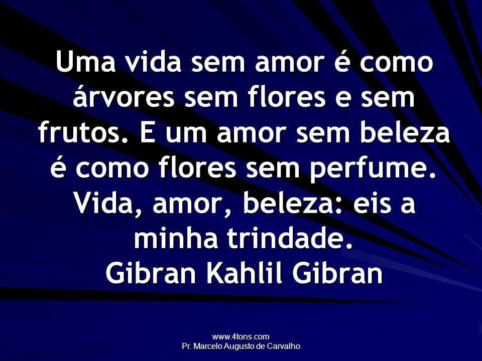 www.4tons.com Pr. Marcelo Augusto de Carvalho Uma vida sem amor é como árvores sem flores e sem frutos. E um amor sem beleza é como flores sem perfume