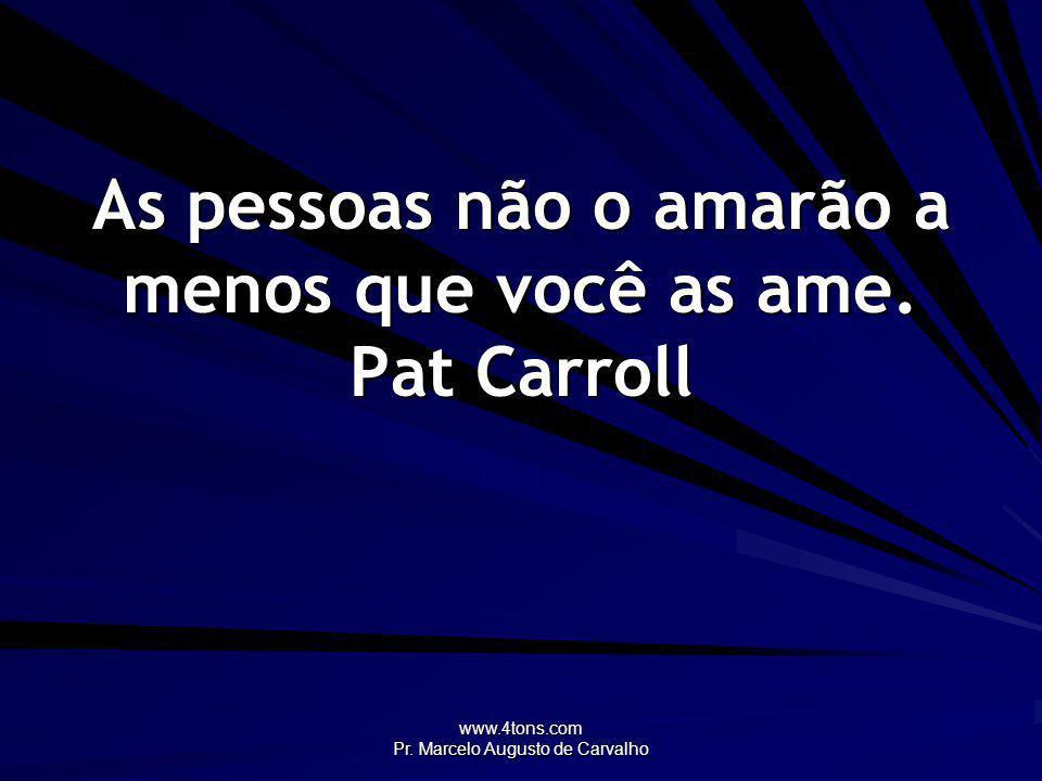 www.4tons.com Pr. Marcelo Augusto de Carvalho As pessoas não o amarão a menos que você as ame. Pat Carroll