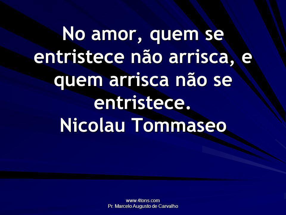 www.4tons.com Pr. Marcelo Augusto de Carvalho No amor, quem se entristece não arrisca, e quem arrisca não se entristece. Nicolau Tommaseo