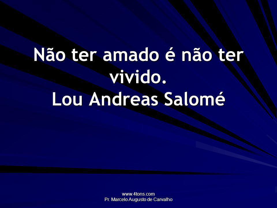 www.4tons.com Pr. Marcelo Augusto de Carvalho Não ter amado é não ter vivido. Lou Andreas Salomé