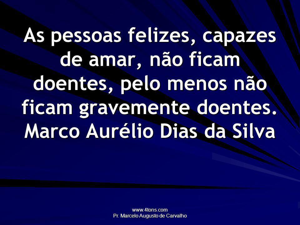 www.4tons.com Pr. Marcelo Augusto de Carvalho As pessoas felizes, capazes de amar, não ficam doentes, pelo menos não ficam gravemente doentes. Marco A