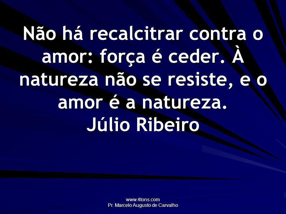 www.4tons.com Pr. Marcelo Augusto de Carvalho Não há recalcitrar contra o amor: força é ceder. À natureza não se resiste, e o amor é a natureza. Júlio