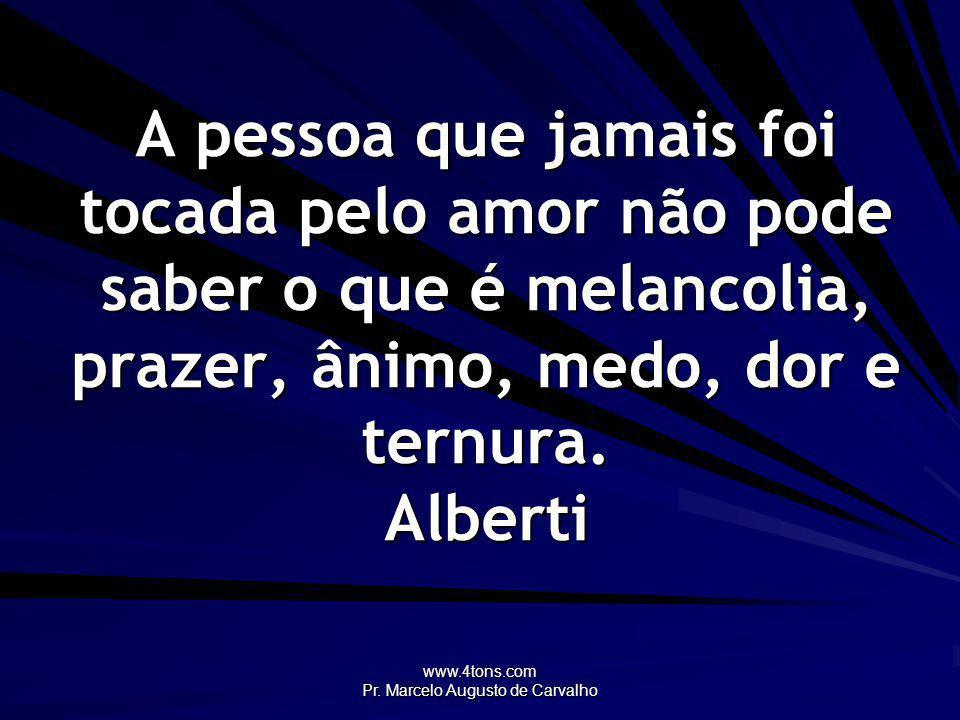 www.4tons.com Pr. Marcelo Augusto de Carvalho A pessoa que jamais foi tocada pelo amor não pode saber o que é melancolia, prazer, ânimo, medo, dor e t