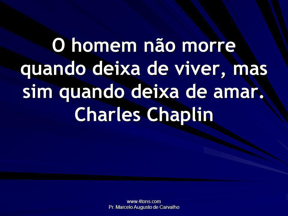 www.4tons.com Pr. Marcelo Augusto de Carvalho O homem não morre quando deixa de viver, mas sim quando deixa de amar. Charles Chaplin