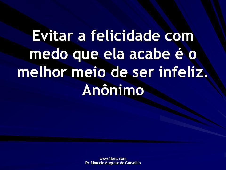 www.4tons.com Pr. Marcelo Augusto de Carvalho Evitar a felicidade com medo que ela acabe é o melhor meio de ser infeliz. Anônimo