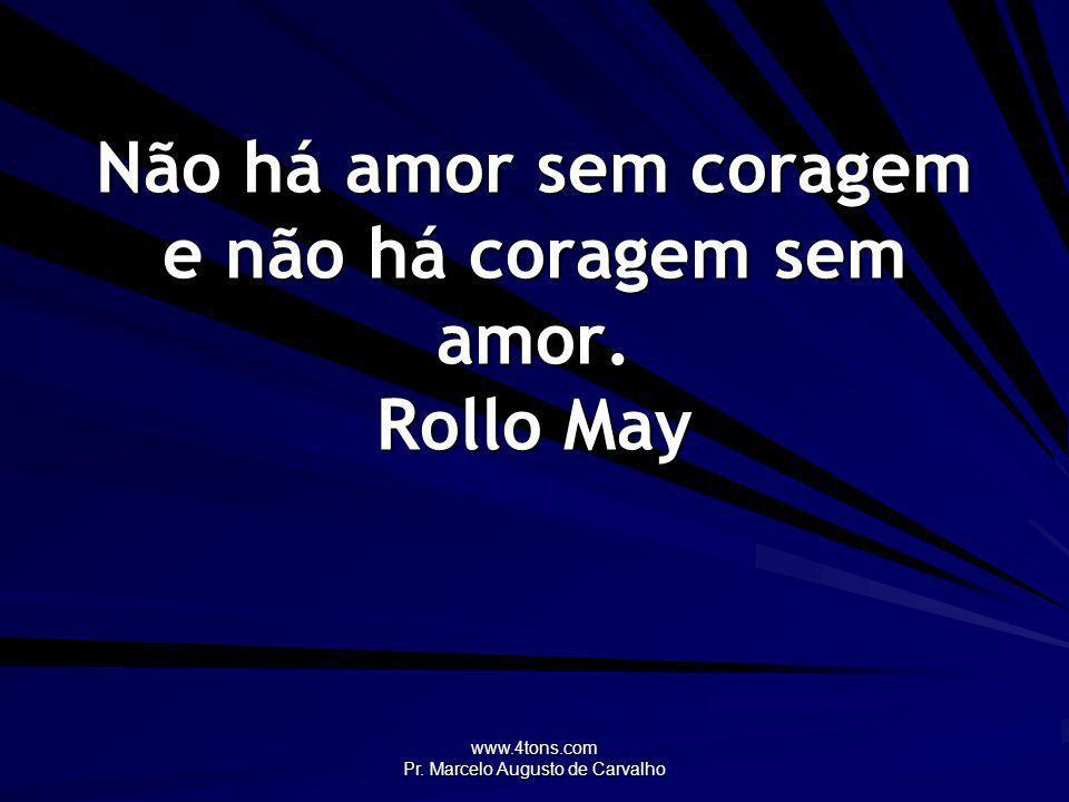 www.4tons.com Pr. Marcelo Augusto de Carvalho Não há amor sem coragem e não há coragem sem amor. Rollo May