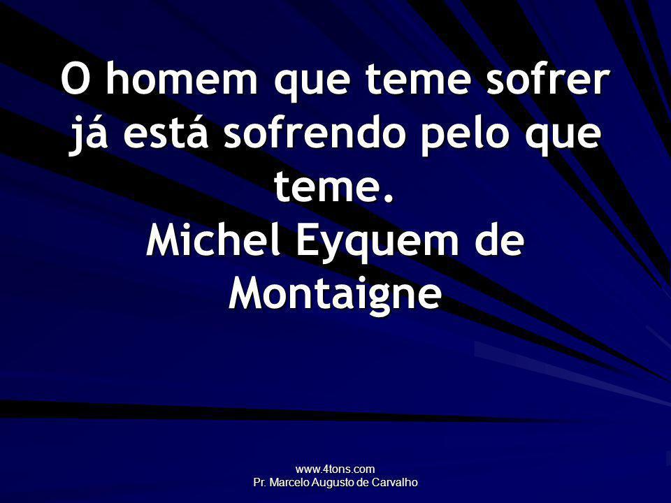 www.4tons.com Pr. Marcelo Augusto de Carvalho O homem que teme sofrer já está sofrendo pelo que teme. Michel Eyquem de Montaigne