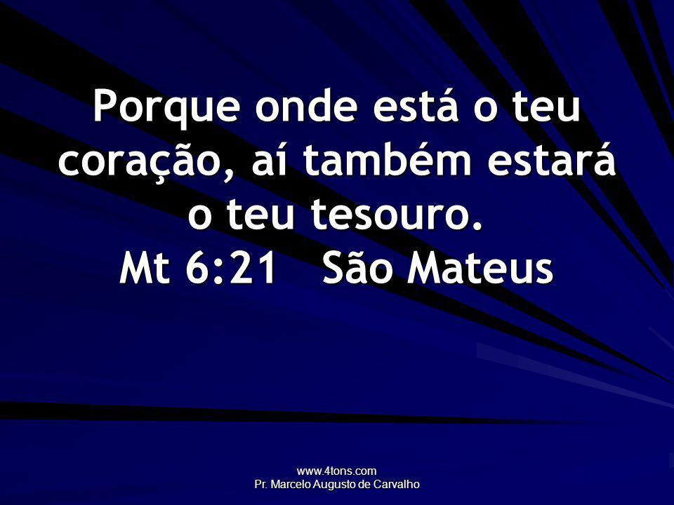 www.4tons.com Pr. Marcelo Augusto de Carvalho Porque onde está o teu coração, aí também estará o teu tesouro. Mt 6:21São Mateus