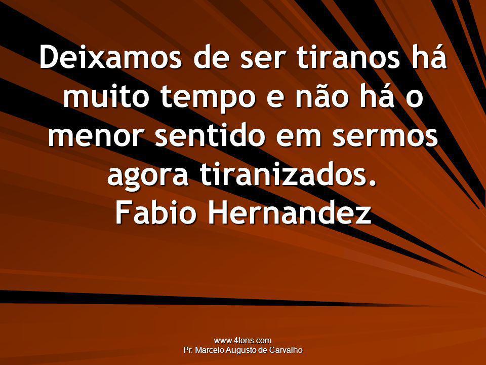 www.4tons.com Pr. Marcelo Augusto de Carvalho Deixamos de ser tiranos há muito tempo e não há o menor sentido em sermos agora tiranizados. Fabio Herna