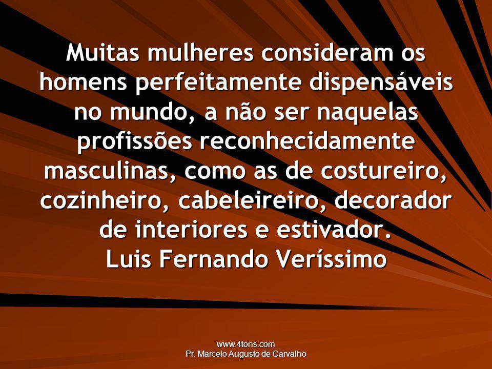 www.4tons.com Pr. Marcelo Augusto de Carvalho Muitas mulheres consideram os homens perfeitamente dispensáveis no mundo, a não ser naquelas profissões