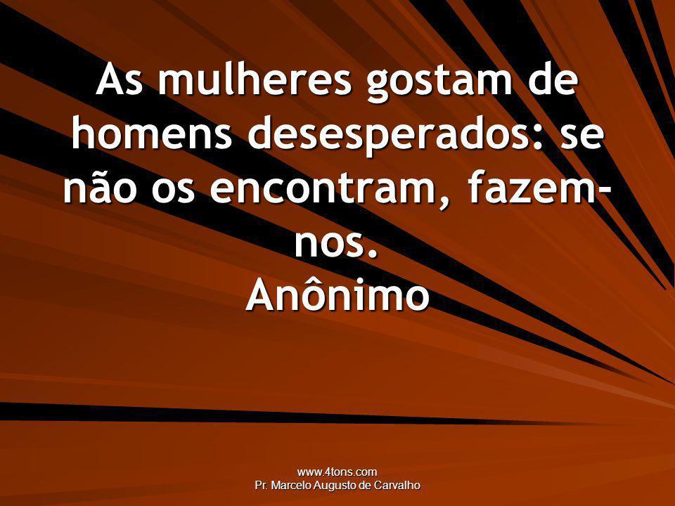 www.4tons.com Pr. Marcelo Augusto de Carvalho As mulheres gostam de homens desesperados: se não os encontram, fazem- nos. Anônimo