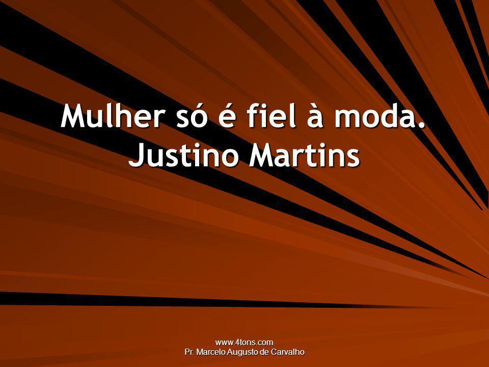 www.4tons.com Pr. Marcelo Augusto de Carvalho Mulher só é fiel à moda. Justino Martins