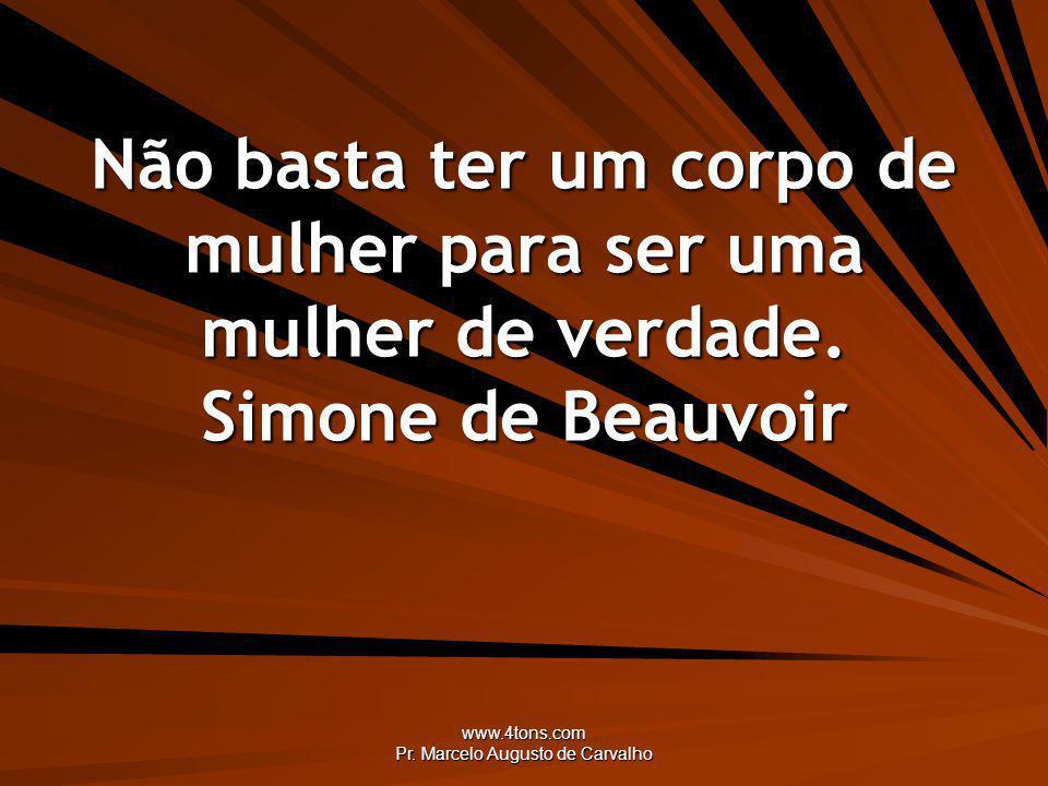 www.4tons.com Pr. Marcelo Augusto de Carvalho Não basta ter um corpo de mulher para ser uma mulher de verdade. Simone de Beauvoir