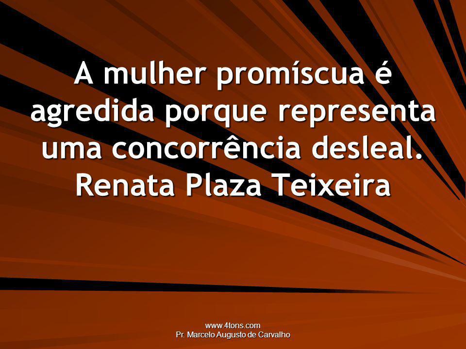 www.4tons.com Pr. Marcelo Augusto de Carvalho A mulher promíscua é agredida porque representa uma concorrência desleal. Renata Plaza Teixeira
