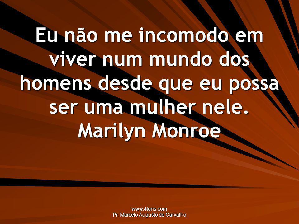 www.4tons.com Pr. Marcelo Augusto de Carvalho Eu não me incomodo em viver num mundo dos homens desde que eu possa ser uma mulher nele. Marilyn Monroe
