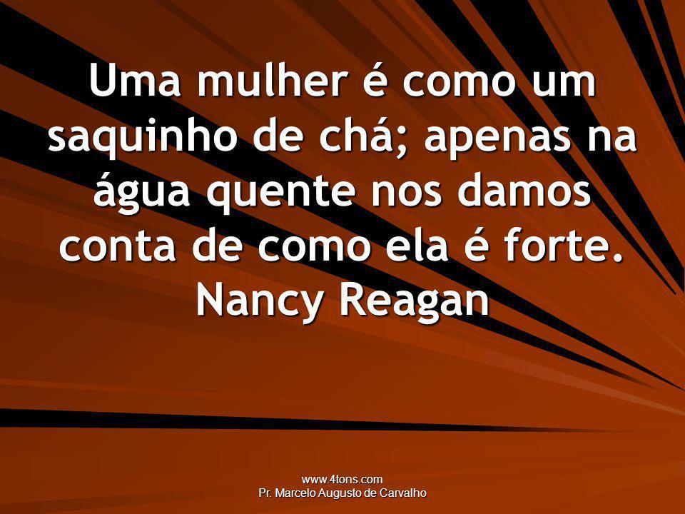 www.4tons.com Pr. Marcelo Augusto de Carvalho Uma mulher é como um saquinho de chá; apenas na água quente nos damos conta de como ela é forte. Nancy R