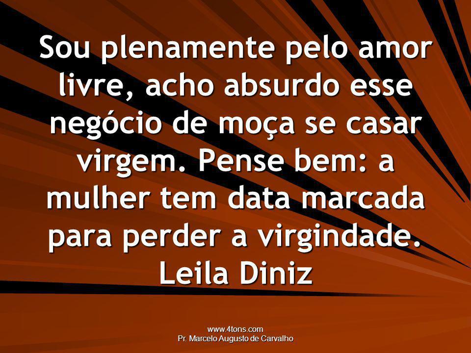 www.4tons.com Pr. Marcelo Augusto de Carvalho Sou plenamente pelo amor livre, acho absurdo esse negócio de moça se casar virgem. Pense bem: a mulher t