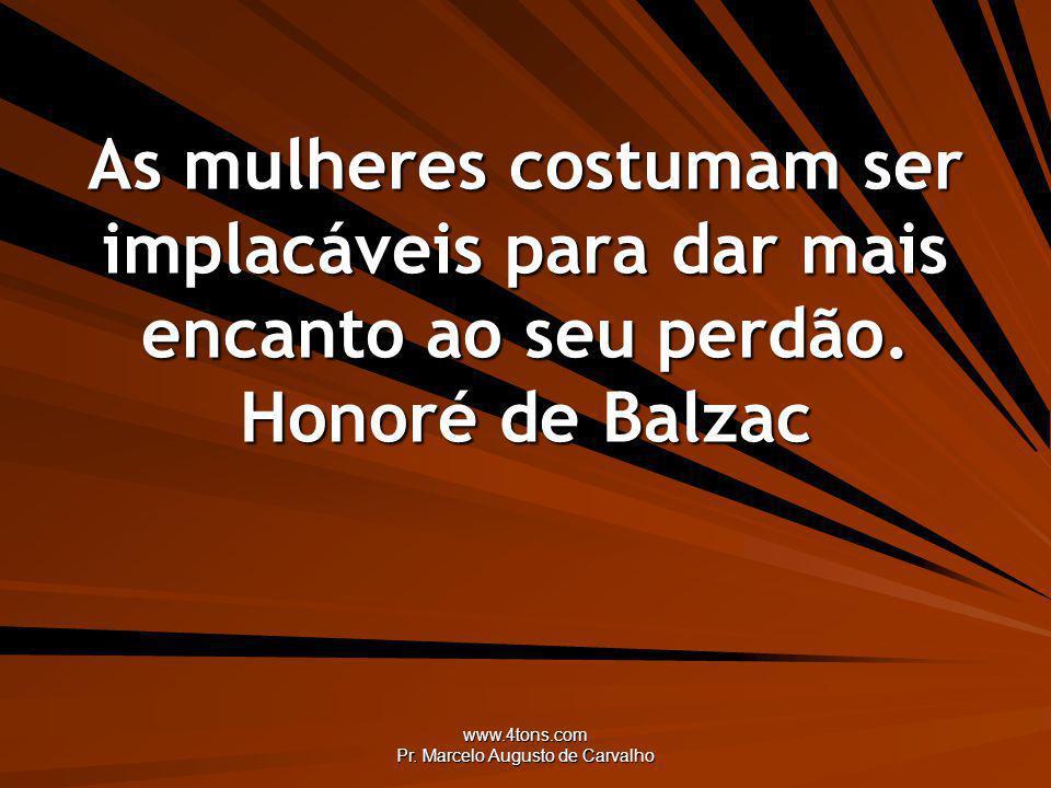 www.4tons.com Pr. Marcelo Augusto de Carvalho As mulheres costumam ser implacáveis para dar mais encanto ao seu perdão. Honoré de Balzac