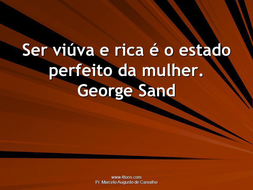 www.4tons.com Pr. Marcelo Augusto de Carvalho Ser viúva e rica é o estado perfeito da mulher. George Sand