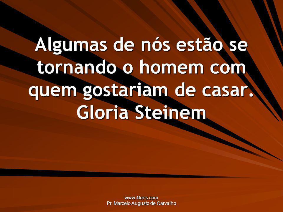 www.4tons.com Pr. Marcelo Augusto de Carvalho Algumas de nós estão se tornando o homem com quem gostariam de casar. Gloria Steinem