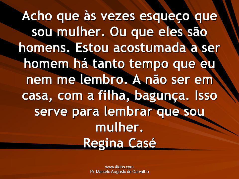 www.4tons.com Pr. Marcelo Augusto de Carvalho Acho que às vezes esqueço que sou mulher. Ou que eles são homens. Estou acostumada a ser homem há tanto