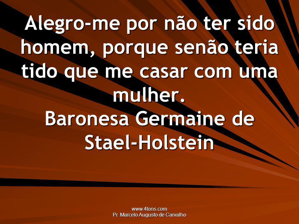 www.4tons.com Pr. Marcelo Augusto de Carvalho Alegro-me por não ter sido homem, porque senão teria tido que me casar com uma mulher. Baronesa Germaine