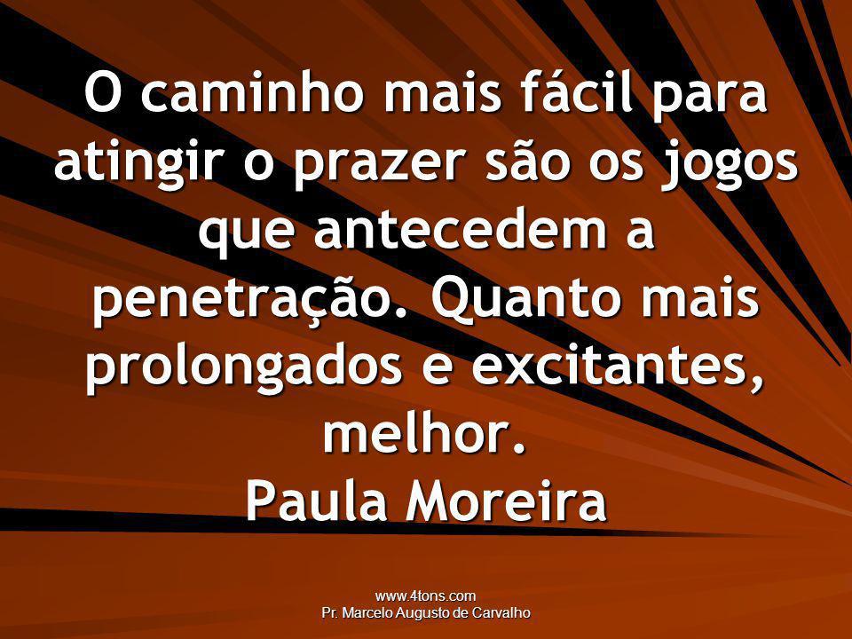 www.4tons.com Pr. Marcelo Augusto de Carvalho O caminho mais fácil para atingir o prazer são os jogos que antecedem a penetração. Quanto mais prolonga