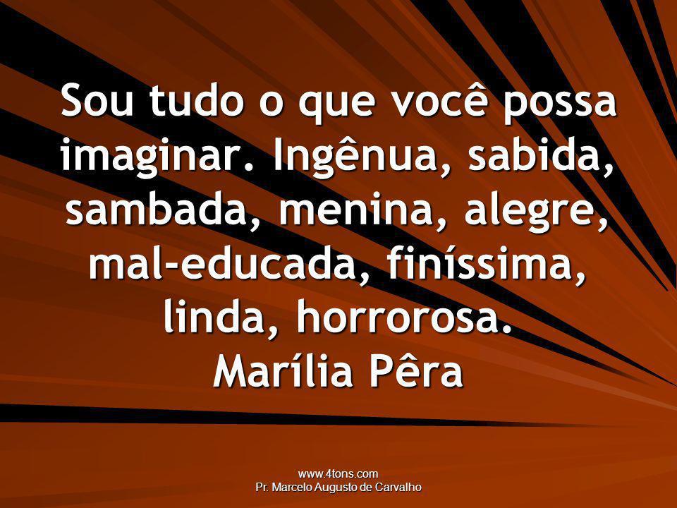 www.4tons.com Pr. Marcelo Augusto de Carvalho Sou tudo o que você possa imaginar. Ingênua, sabida, sambada, menina, alegre, mal-educada, finíssima, li
