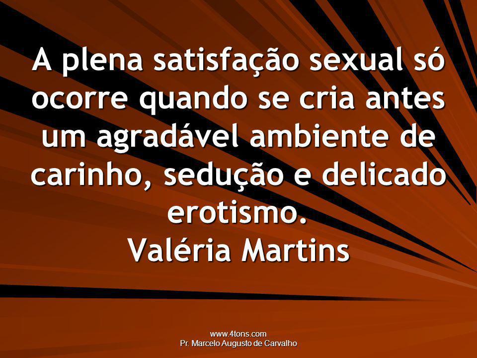 www.4tons.com Pr. Marcelo Augusto de Carvalho A plena satisfação sexual só ocorre quando se cria antes um agradável ambiente de carinho, sedução e del
