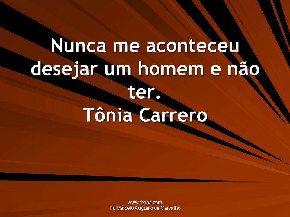 www.4tons.com Pr. Marcelo Augusto de Carvalho Nunca me aconteceu desejar um homem e não ter. Tônia Carrero