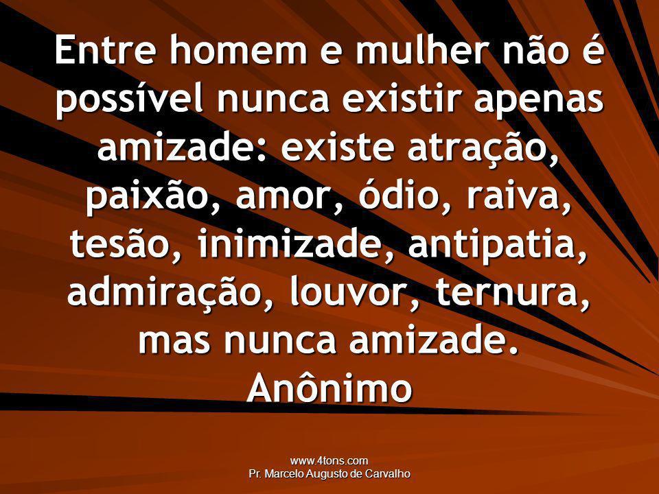 www.4tons.com Pr. Marcelo Augusto de Carvalho Entre homem e mulher não é possível nunca existir apenas amizade: existe atração, paixão, amor, ódio, ra