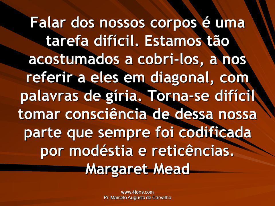 www.4tons.com Pr. Marcelo Augusto de Carvalho Falar dos nossos corpos é uma tarefa difícil. Estamos tão acostumados a cobri-los, a nos referir a eles