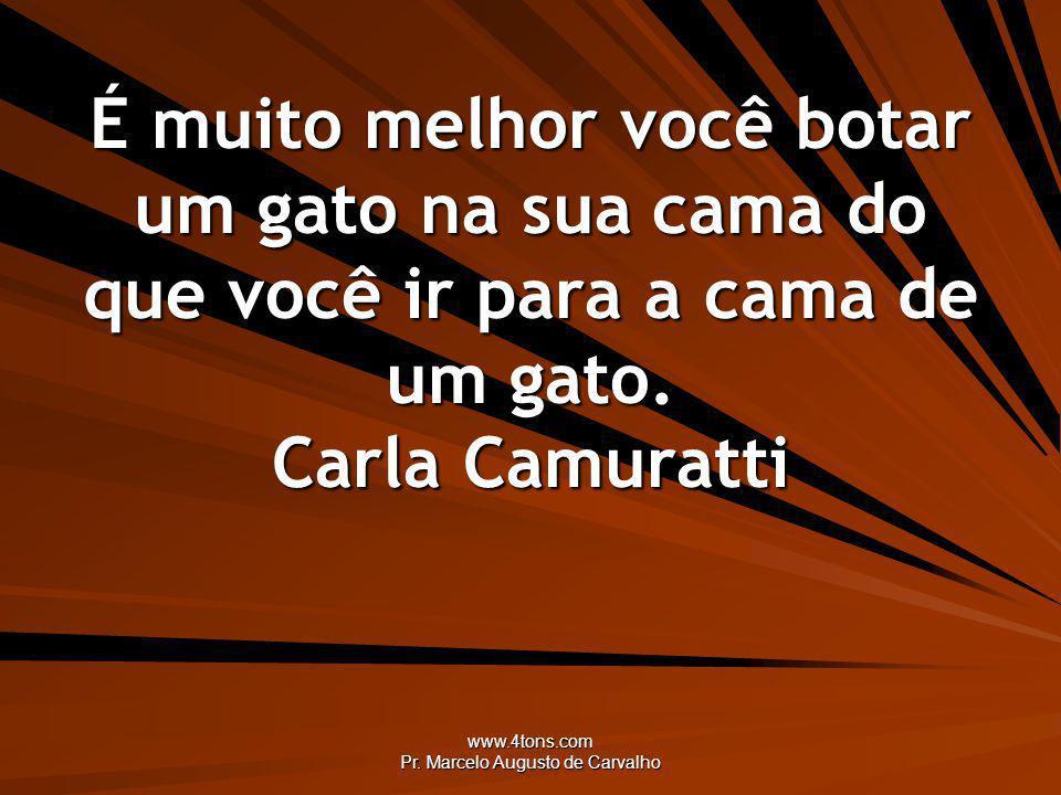 www.4tons.com Pr. Marcelo Augusto de Carvalho É muito melhor você botar um gato na sua cama do que você ir para a cama de um gato. Carla Camuratti