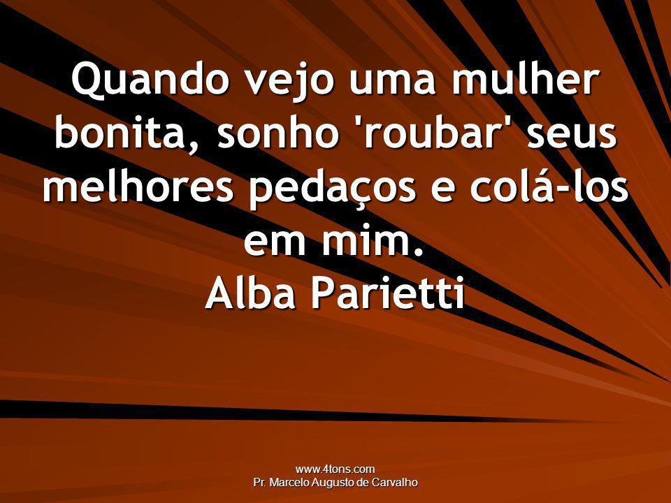 www.4tons.com Pr. Marcelo Augusto de Carvalho Quando vejo uma mulher bonita, sonho 'roubar' seus melhores pedaços e colá-los em mim. Alba Parietti