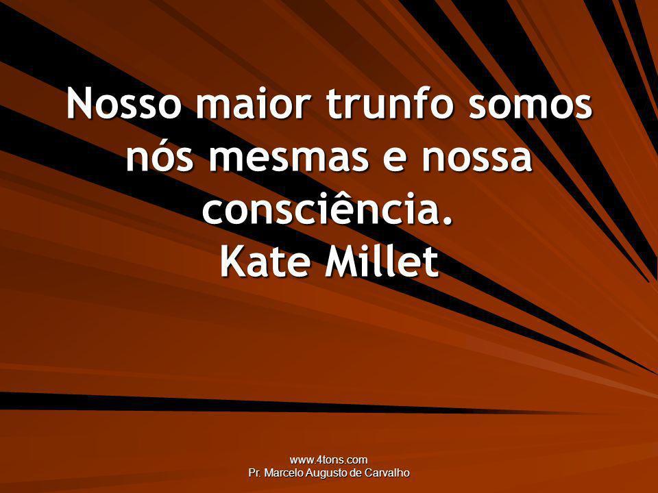 www.4tons.com Pr. Marcelo Augusto de Carvalho Nosso maior trunfo somos nós mesmas e nossa consciência. Kate Millet