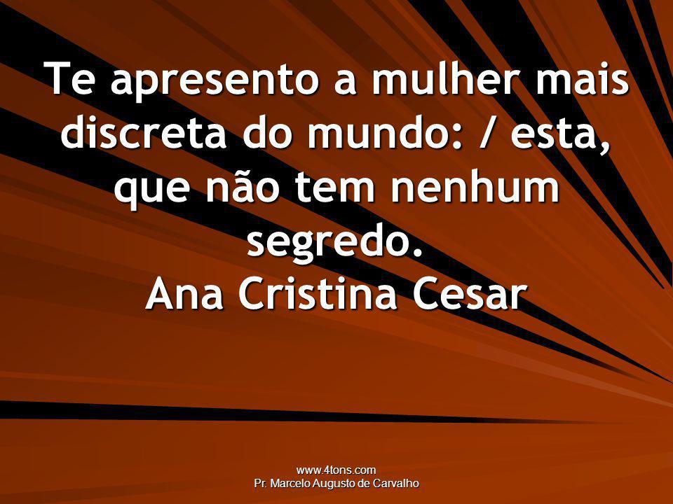 www.4tons.com Pr. Marcelo Augusto de Carvalho Te apresento a mulher mais discreta do mundo: / esta, que não tem nenhum segredo. Ana Cristina Cesar