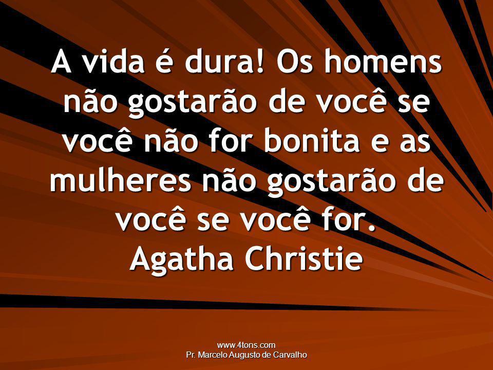 www.4tons.com Pr. Marcelo Augusto de Carvalho A vida é dura! Os homens não gostarão de você se você não for bonita e as mulheres não gostarão de você