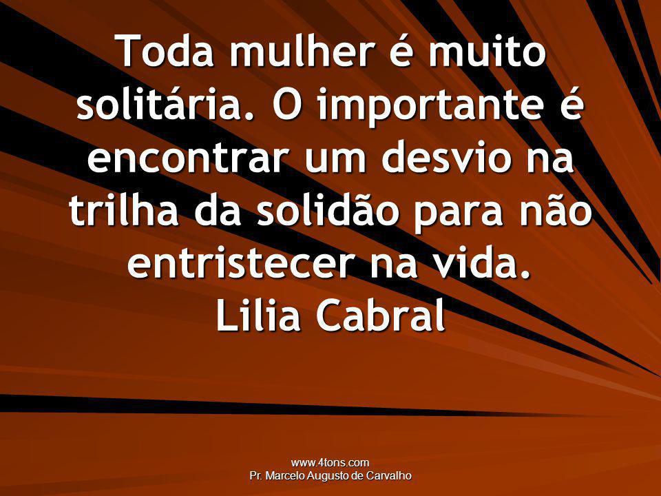 www.4tons.com Pr. Marcelo Augusto de Carvalho Toda mulher é muito solitária. O importante é encontrar um desvio na trilha da solidão para não entriste