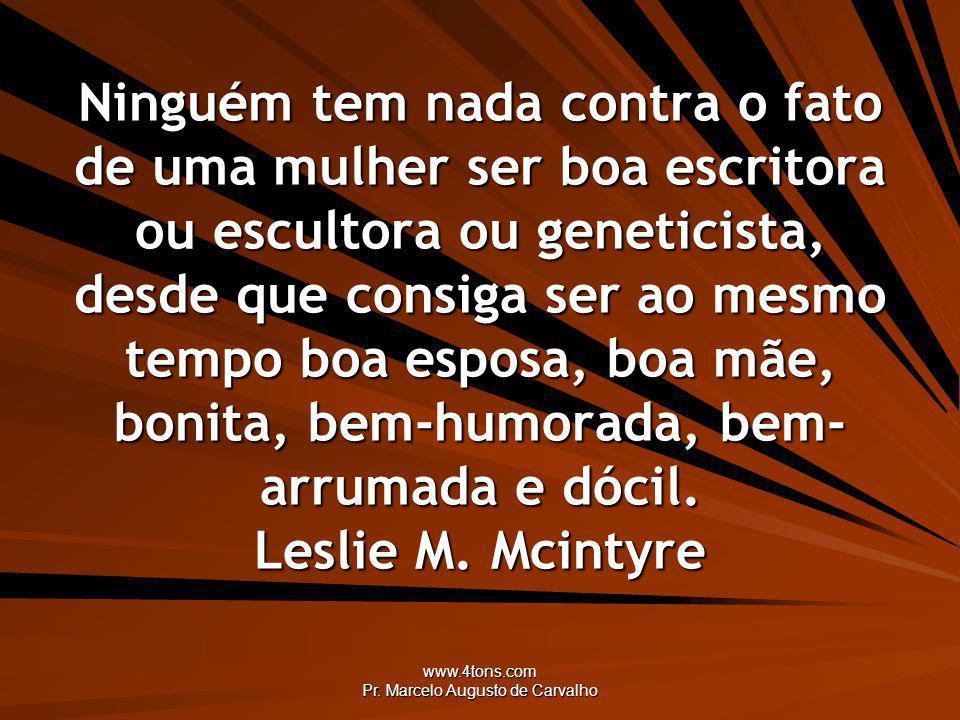 www.4tons.com Pr. Marcelo Augusto de Carvalho Ninguém tem nada contra o fato de uma mulher ser boa escritora ou escultora ou geneticista, desde que co