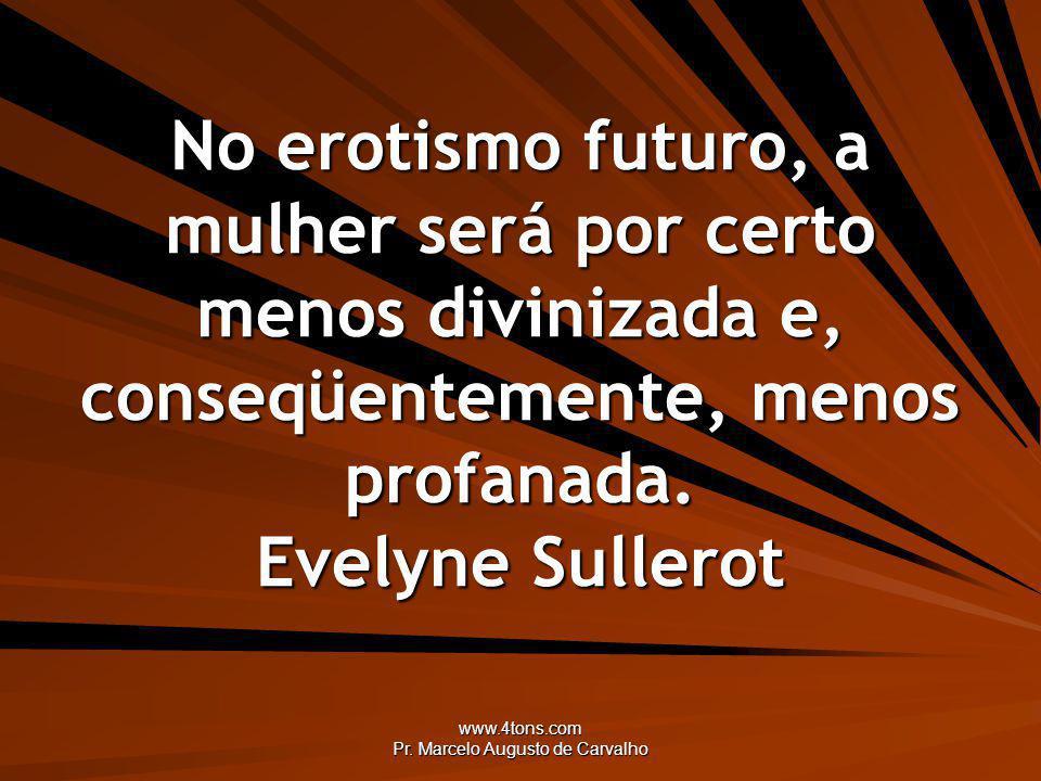 www.4tons.com Pr. Marcelo Augusto de Carvalho No erotismo futuro, a mulher será por certo menos divinizada e, conseqüentemente, menos profanada. Evely