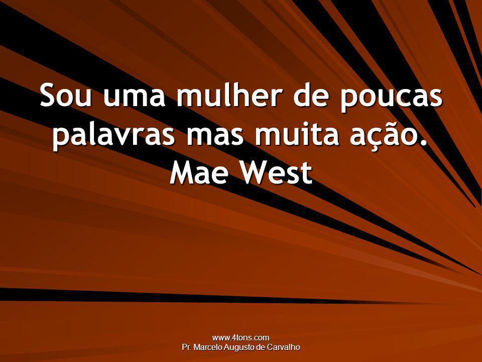 www.4tons.com Pr. Marcelo Augusto de Carvalho Sou uma mulher de poucas palavras mas muita ação. Mae West
