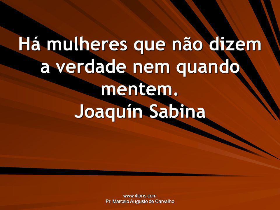 www.4tons.com Pr. Marcelo Augusto de Carvalho Há mulheres que não dizem a verdade nem quando mentem. Joaquín Sabina