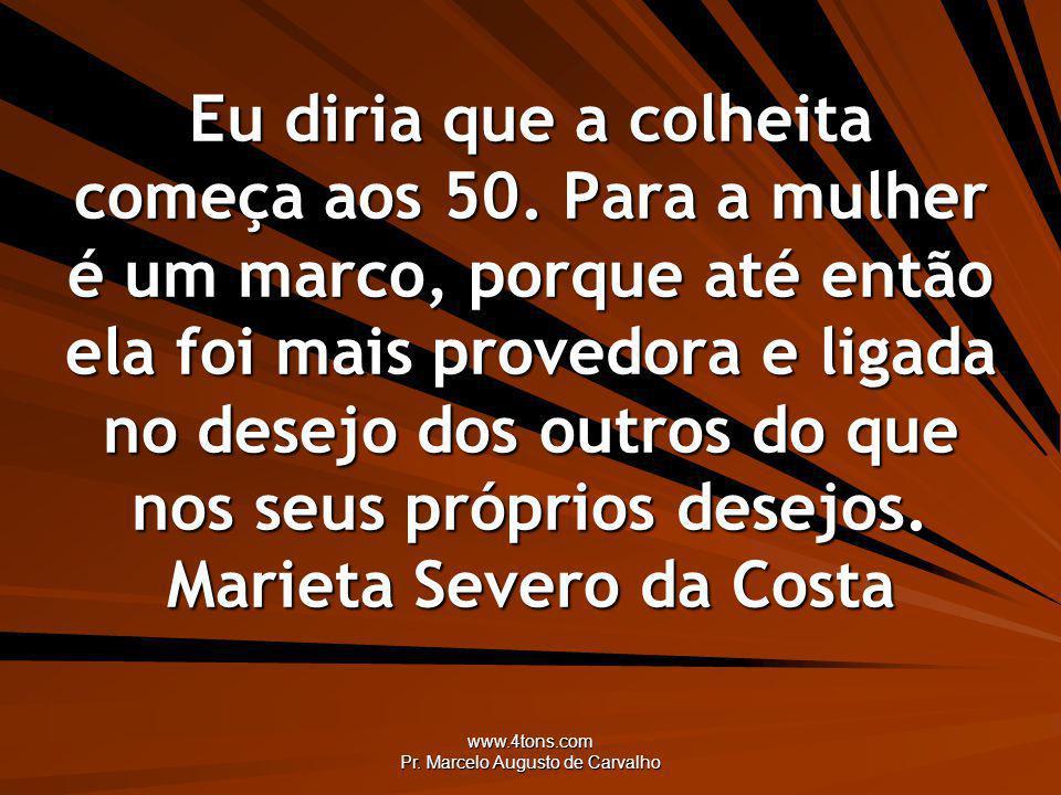 www.4tons.com Pr. Marcelo Augusto de Carvalho Eu diria que a colheita começa aos 50. Para a mulher é um marco, porque até então ela foi mais provedora