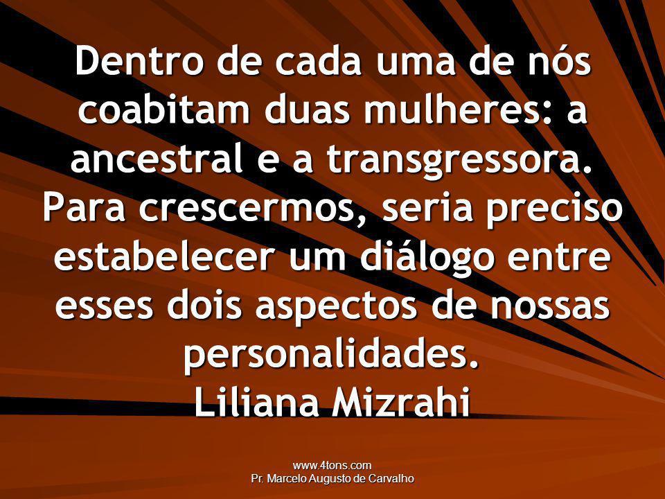 www.4tons.com Pr. Marcelo Augusto de Carvalho Dentro de cada uma de nós coabitam duas mulheres: a ancestral e a transgressora. Para crescermos, seria