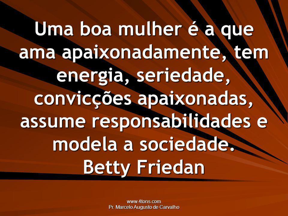 www.4tons.com Pr. Marcelo Augusto de Carvalho Uma boa mulher é a que ama apaixonadamente, tem energia, seriedade, convicções apaixonadas, assume respo