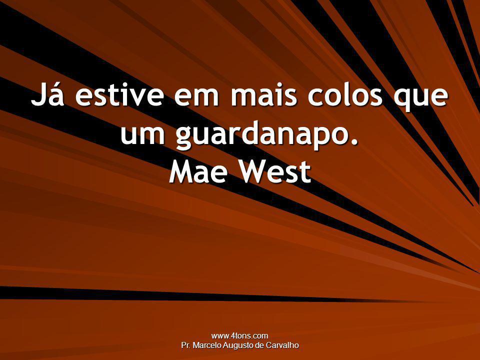 www.4tons.com Pr. Marcelo Augusto de Carvalho Já estive em mais colos que um guardanapo. Mae West