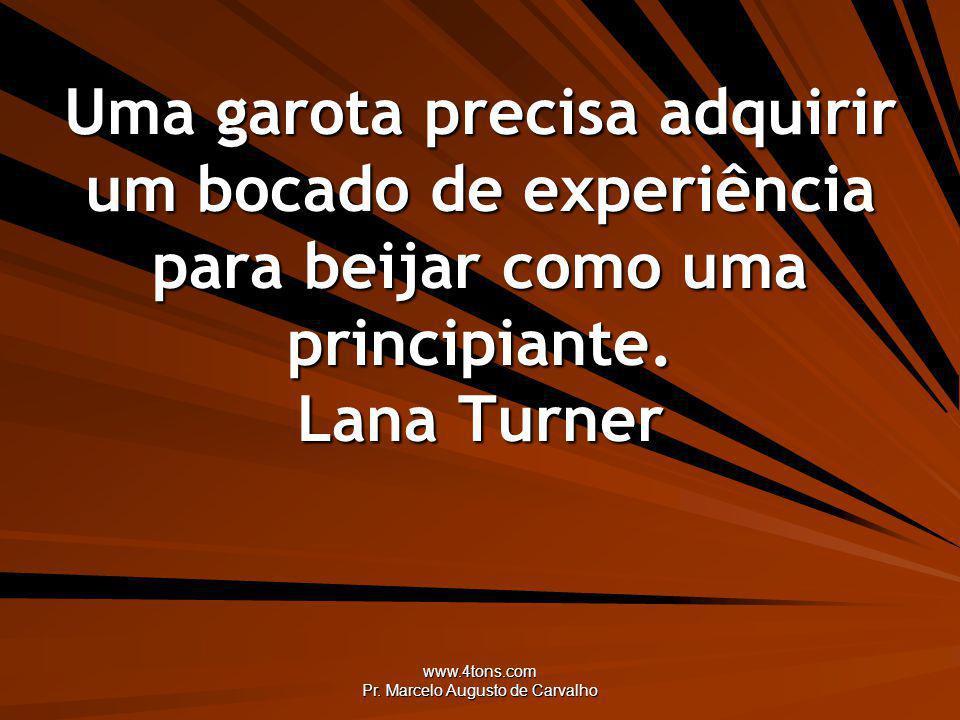www.4tons.com Pr. Marcelo Augusto de Carvalho Uma garota precisa adquirir um bocado de experiência para beijar como uma principiante. Lana Turner