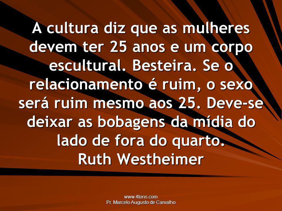 www.4tons.com Pr. Marcelo Augusto de Carvalho A cultura diz que as mulheres devem ter 25 anos e um corpo escultural. Besteira. Se o relacionamento é r
