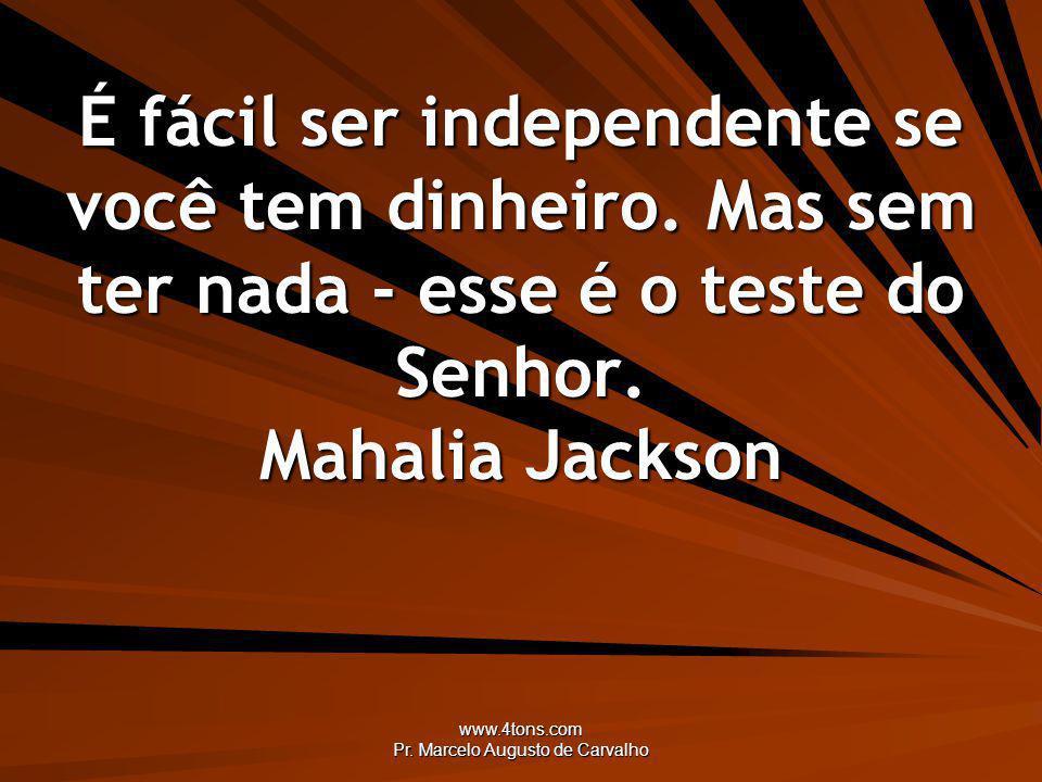www.4tons.com Pr. Marcelo Augusto de Carvalho É fácil ser independente se você tem dinheiro. Mas sem ter nada - esse é o teste do Senhor. Mahalia Jack